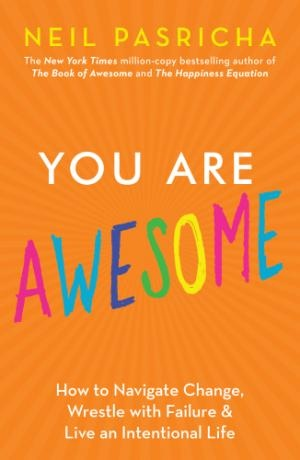 You Are Awesome How to Navigate Change, Wrestle with Failure, and Live an Intentional Life by  (2019) by Neil Pasricha