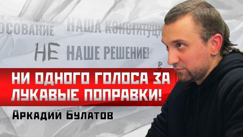 Аркадий Булатов Ни одного голоса ЗА лукавые поправки!