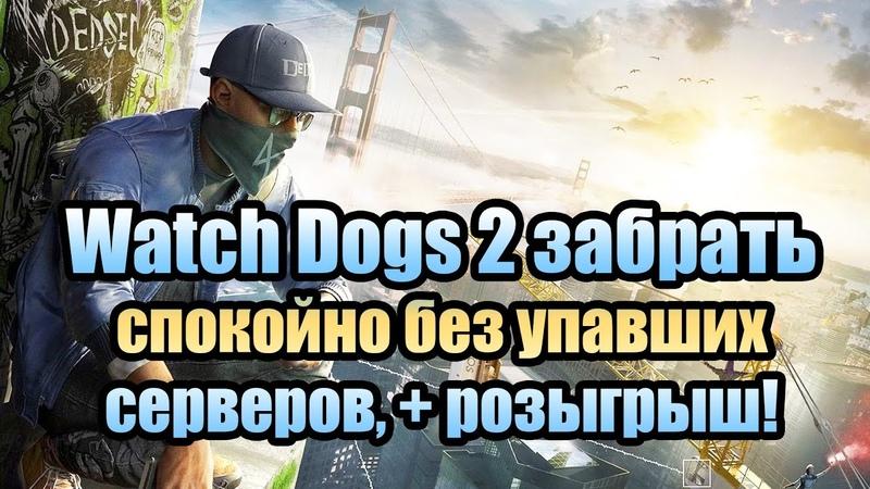Watch Dogs 2 забрать спокойно без упавших серверов розыгрыш