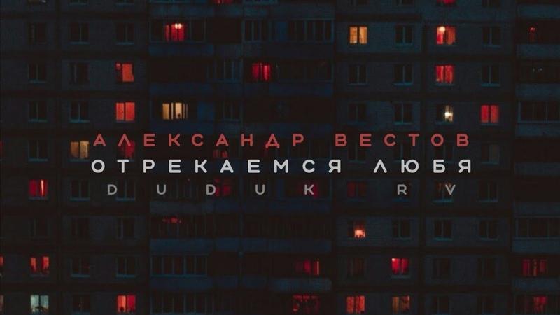 АЛЕКСАНДР ВЕСТОВ ОТРЕКАЕМСЯ ЛЮБЯ 2021 Duduk remastered version