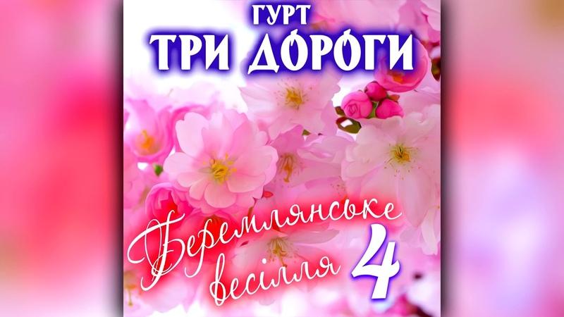 Гурт Три Дороги - Беремлянське весілля 4 [АЛЬБОМ]. Українські народні пісні. Кращі весільні пісні.