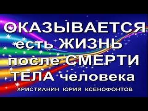 ОКАЗЫВАЕТСЯ ЕСТЬ ЖИЗНЬ ПОСЛЕ СМЕРТИ ЧЕЛОВЕКА Христианин Юрий Ксенофонтов