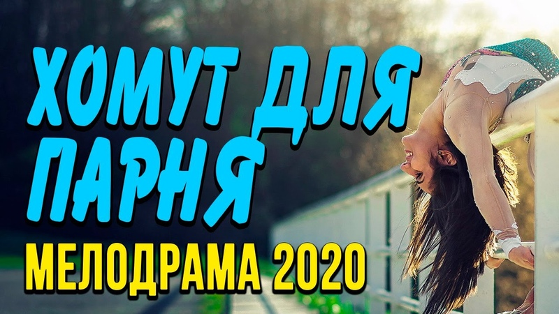 Мелодрама про истинные чувства девушки [[ ХОМУТ ДЛЯ ПАРНЯ ]] Русские мелодрамы 2020 новинки HD 1080P