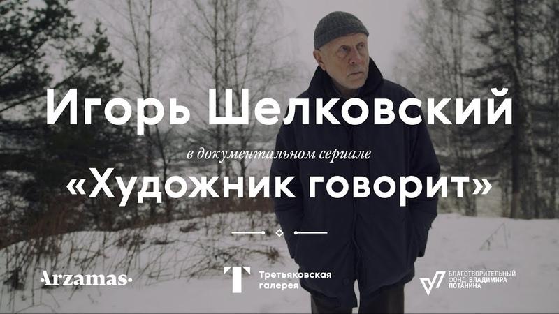ИГОРЬ ШЕЛКОВСКИЙ Документальный сериал «Художник говорит»