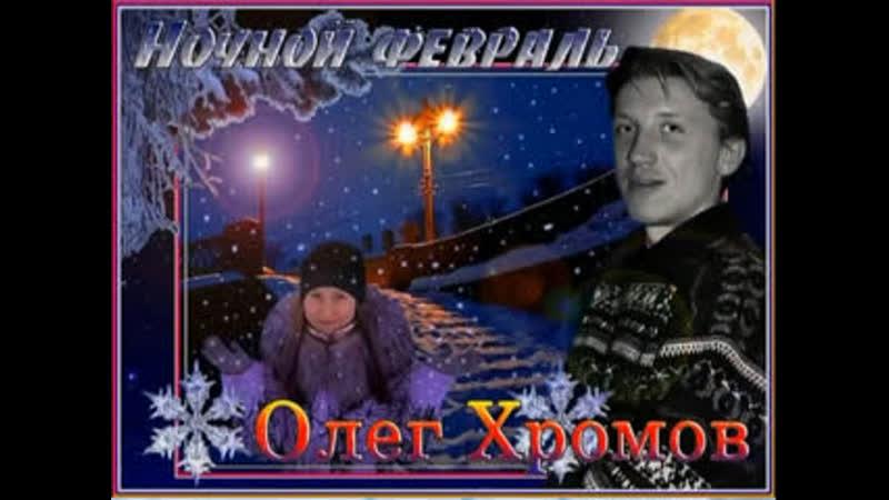 НОЧНОЙ ФЕВРАЛЬ-ОЛЕГ ХРОМОВ-13,01,1966--3,08,2006