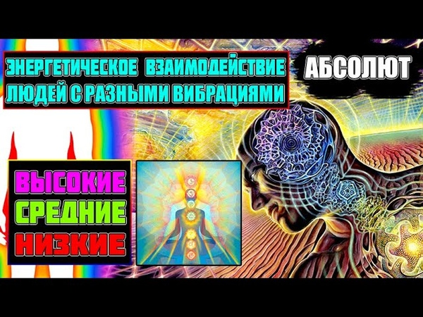 АБСОЛЮТ ВСЕ О ВЗАИМОДЕЙСТВИИ ЛЮДЕЙ С РАЗНЫМИ ВИБРАЦИЯМИ Эра Возрождения