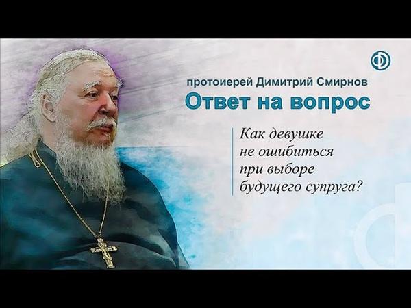 Протоиерей Димитрий Смирнов Как девушке не ошибиться при выборе будущего супруга