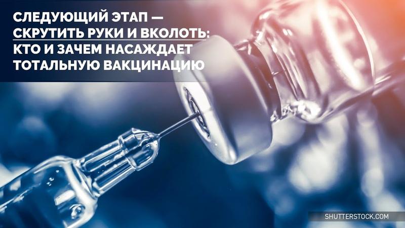 Следующий этап - скрутить руки и вколоть Кто и зачем насаждает тотальную вакцинацию