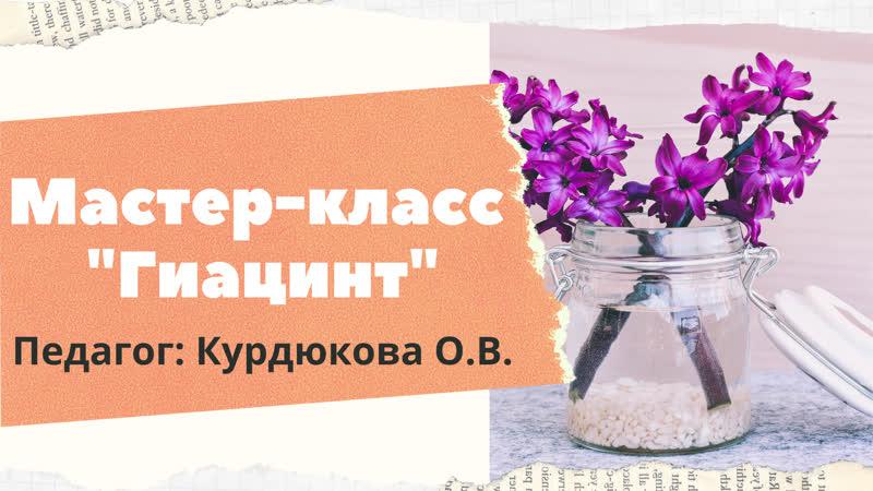Мастер класс Гиацинт Курдюкова О В
