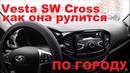 Vesta SW Cross как она едет по городу и заводской косяк ваза 5 000 км